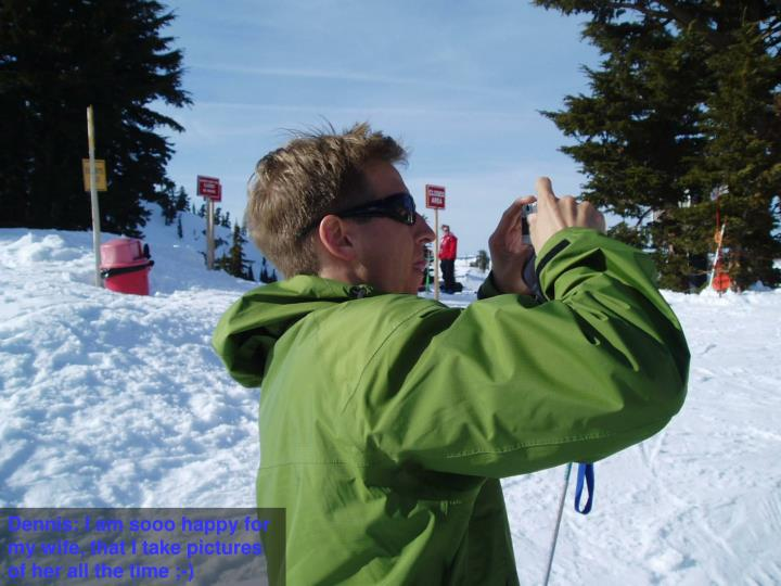 Dennis: I am sooo happy for my wife, that I take pictures of her all the time ;-)