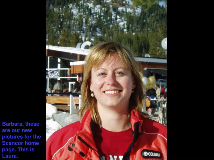 Barbara, these are our new pictures for the Scancor home page. This is Laura.