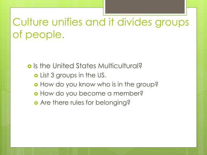 Culture unifies and it divides groups of people.