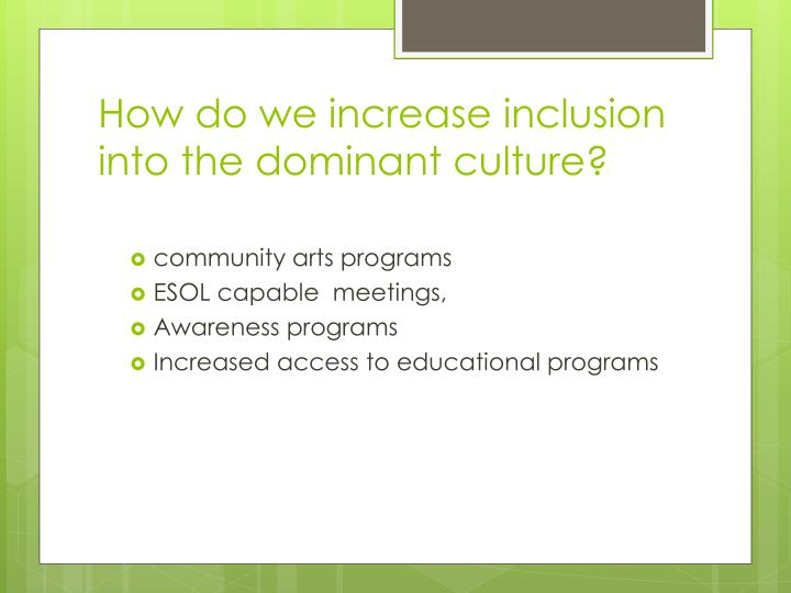 How do we increase inclusion into the dominant culture?