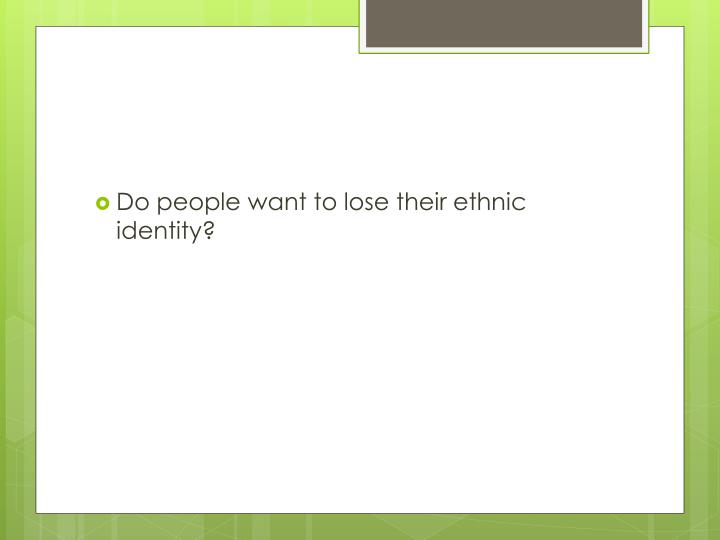 Do people want to lose their ethnic identity?