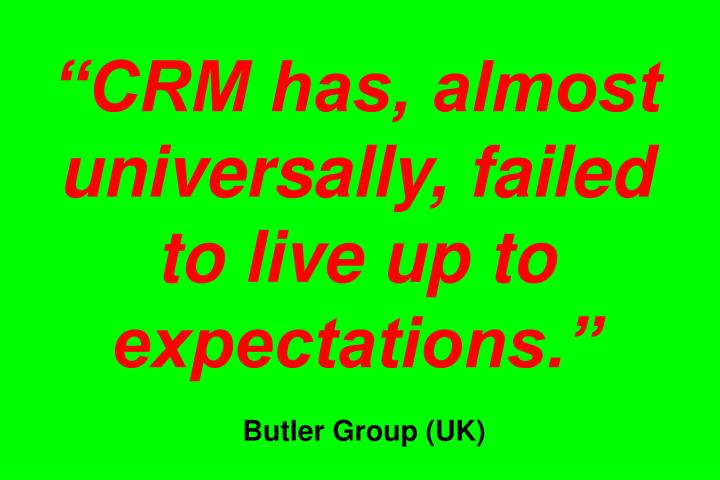 """""""CRM has, almost universally, failed to live up to expectations."""""""
