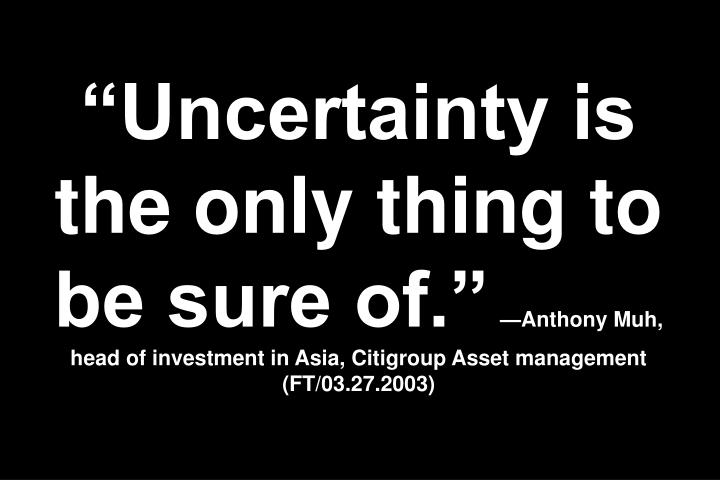 """""""Uncertainty is the only thing to be sure of."""""""