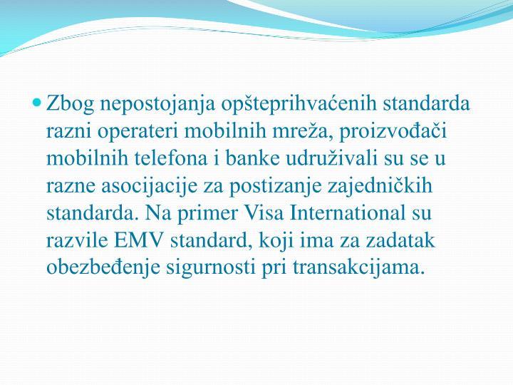 Zbog nepostojanja opšteprihvaćenih standarda razni operateri mobilnih mreža, proizvođači mobilnih telefona i banke udruživali su se u razne asocijacije za postizanje zajedničkih standarda. Na primer Visa International su razvile EMV standard, koji ima za zadatak obezbeđenje sigurnosti pri transakcijama