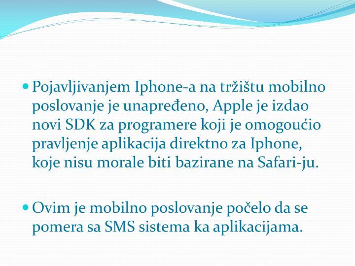Pojavljivanjem Iphone-a na tržištu mobilno poslovanje je unapređeno, Apple je izdao novi SDK za programere koji je omogoućio pravljenje aplikacija direktn