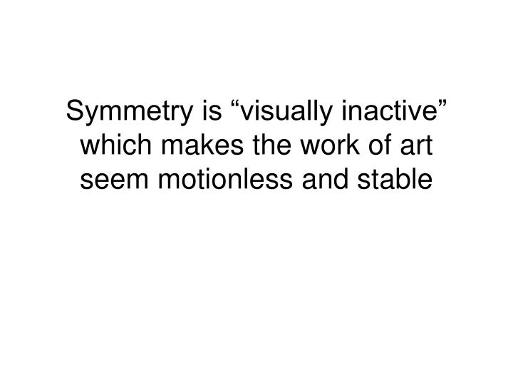 """Symmetry is """"visually inactive"""" which makes the work of art seem motionless and stable"""