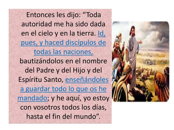 """Entonces les dijo: """"Toda autoridad me ha sido dada en el cielo y en la tierra."""