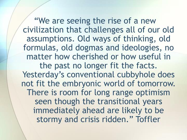 """We are seeing the rise of a new civilization that challenges all of our old assumptions. Old ways..."