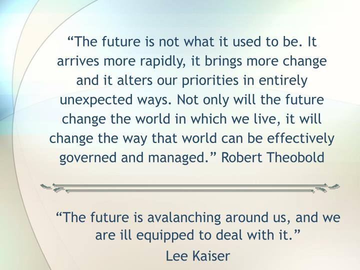 """The future is not what it used to be. It arrives more rapidly, it brings more change and it alters our priorities in entirely unexpected ways. Not only will the future change the world in which we live, it will change the way that world can be effectively governed and managed."" Robert Theobold"