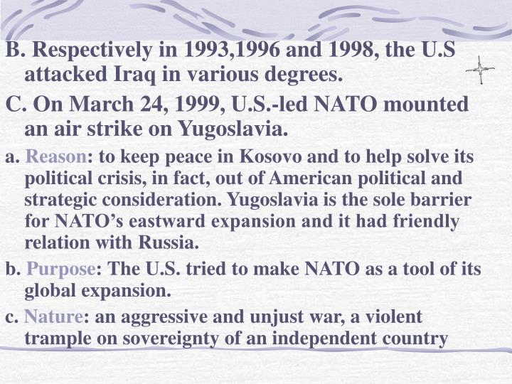 B. Respectively in 1993,1996 and 1998, the U.S attacked Iraq in various degrees.