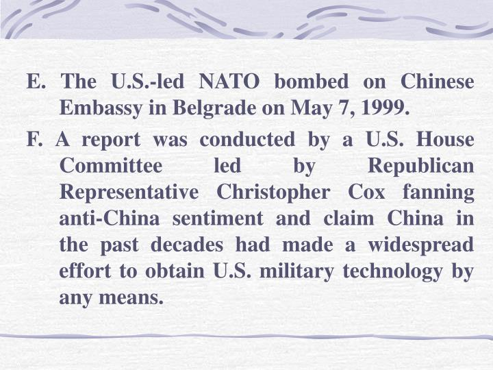 E. The U.S.-led NATO bombed on Chinese Embassy in Belgrade on May 7, 1999.