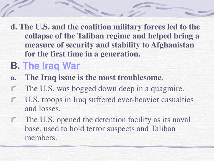 d. The U.S. and the coalition military forces led to the collapse of the Taliban regime and helped bring a measure of security and stability to Afghanistan for the first time in a generation.
