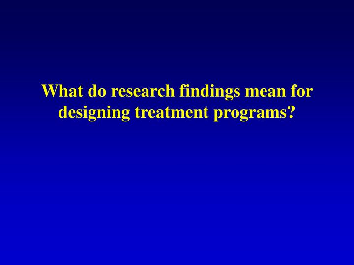 What do research findings mean for designing treatment programs?