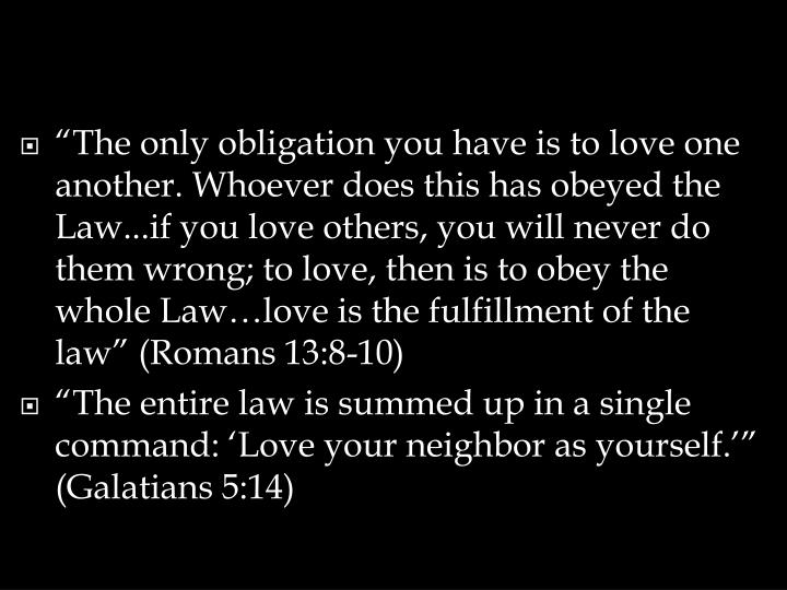 """The only obligation you have is to love one another. Whoever does this has obeyed the Law...if you love others, you will never do them wrong; to love, then is to obey the whole Law…love is the fulfillment of the law"" (Romans 13:8-10)"