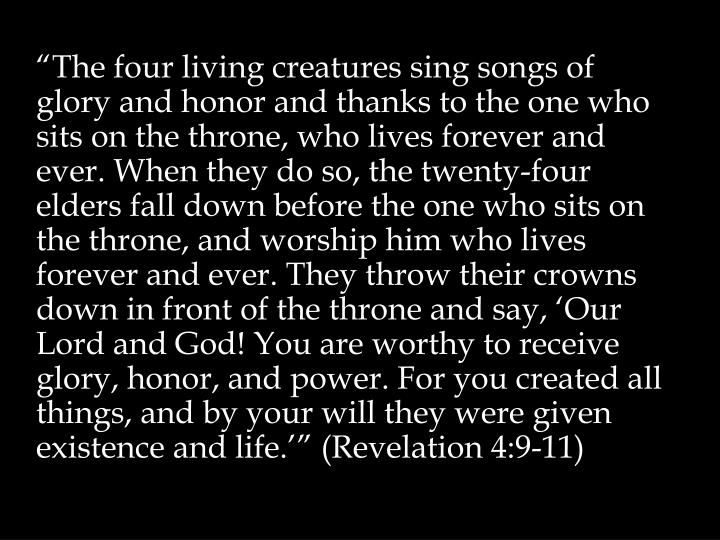 """The four living creatures sing songs of glory and honor and thanks to the one who sits on the throne, who lives forever and ever. When they do so, the twenty-four elders fall down before the one who sits on the throne, and worship him who lives forever and ever. They throw their crowns down in front of the throne and say, 'Our Lord and God! You are worthy to receive glory, honor, and power. For you created all things, and by your will they were given existence and life.'"" (Revelation 4:9-11)"