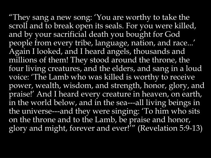 """They sang a new song: 'You are worthy to take the scroll and to break open its seals. For you were killed, and by your sacrificial death you bought for God people from every tribe, language, nation, and race...' Again I looked, and I heard angels, thousands and millions of them! They stood around the throne, the four living creatures, and the elders, and sang in a loud voice: 'The Lamb who was killed is worthy to receive power, wealth, wisdom, and strength, honor, glory, and praise!' And I heard every creature in heaven, on earth, in the world below, and in the sea---all living beings in the universe---and they were singing: 'To him who sits on the throne and to the Lamb, be praise and honor, glory and might, forever and ever!'"" (Revelation 5:9-13)"