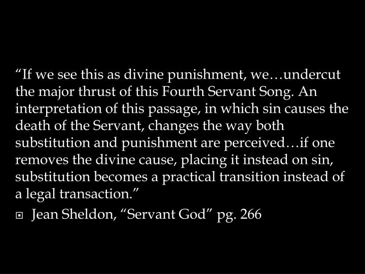 """If we see this as divine punishment, we…undercut the major thrust of this Fourth Servant Song. An interpretation of this passage, in which sin causes the death of the Servant, changes the way both substitution and punishment are perceived…if one removes the divine cause, placing it instead on sin, substitution becomes a practical transition instead of a legal transaction."""