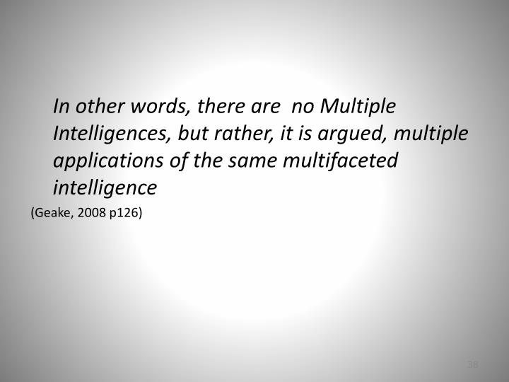 In other words, there are  no Multiple Intelligences, but rather, it is argued, multiple applications of the same multifaceted intelligence