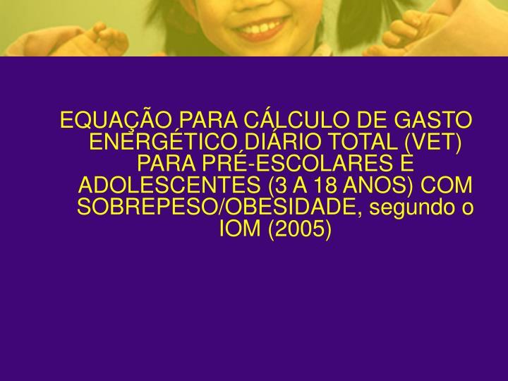 EQUAÇÃO PARA CÁLCULO DE GASTO ENERGÉTICO DIÁRIO TOTAL (VET) PARA PRÉ-ESCOLARES E ADOLESCENTES (3 A 18 ANOS) COM SOBREPESO/OBESIDADE, segundo o IOM (2005)
