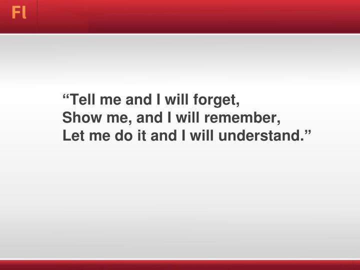 Tell me and i will forget show me and i will remember let me do it and i will understand