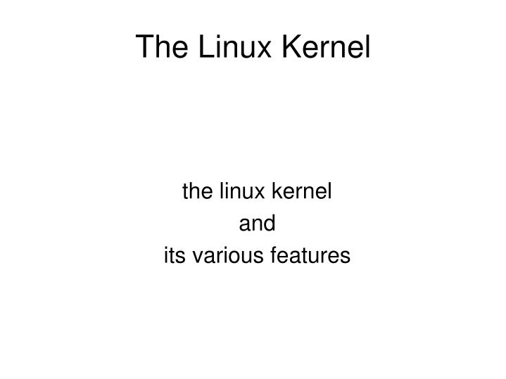 The linux kernel and its various features