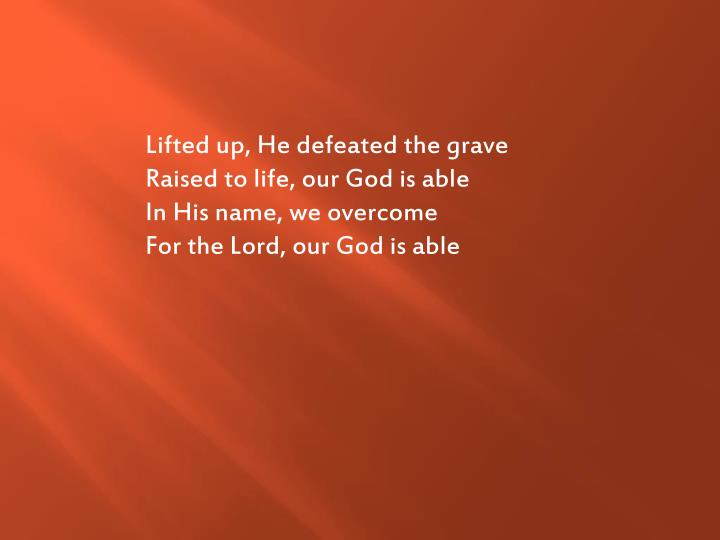 Lifted up, He defeated the grave