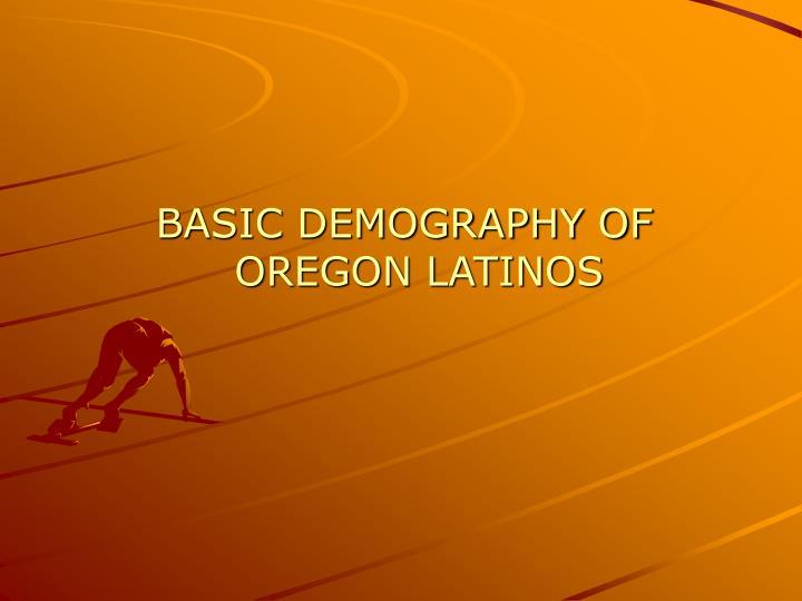 BASIC DEMOGRAPHY OF OREGON LATINOS