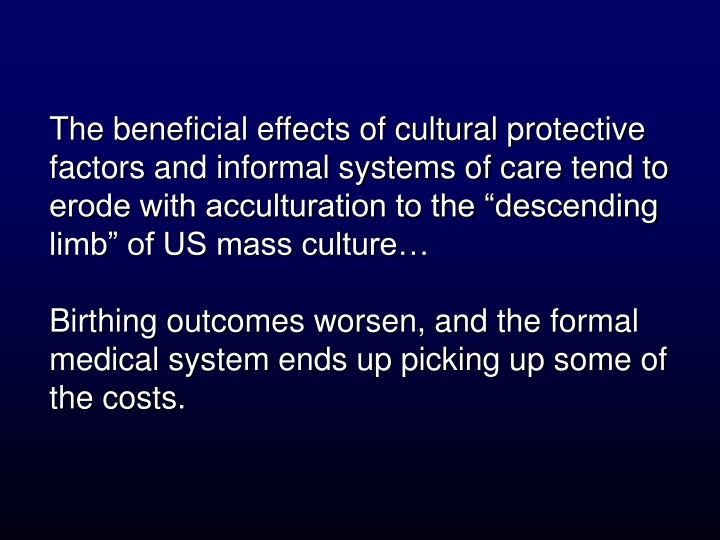 """The beneficial effects of cultural protective factors and informal systems of care tend to erode with acculturation to the """"descending limb"""" of US mass culture…"""