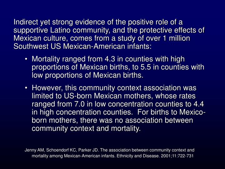 Indirect yet strong evidence of the positive role of a supportive Latino community, and the protective effects of Mexican culture, comes from a study of over 1 million Southwest US Mexican-American infants: