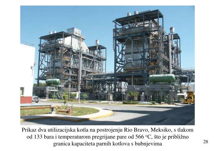 Prikaz dva utilizacijska kotla na postrojenju Rio Bravo, Meksiko, s tlakom od 133 bara i temperaturom pregrijane pare od 566