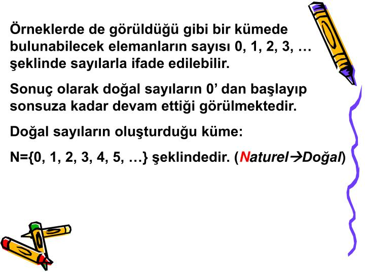 Örneklerde de görüldüğü gibi bir kümede bulunabilecek elemanların sayısı 0, 1, 2, 3, … şeklinde sayılarla ifade edilebilir.