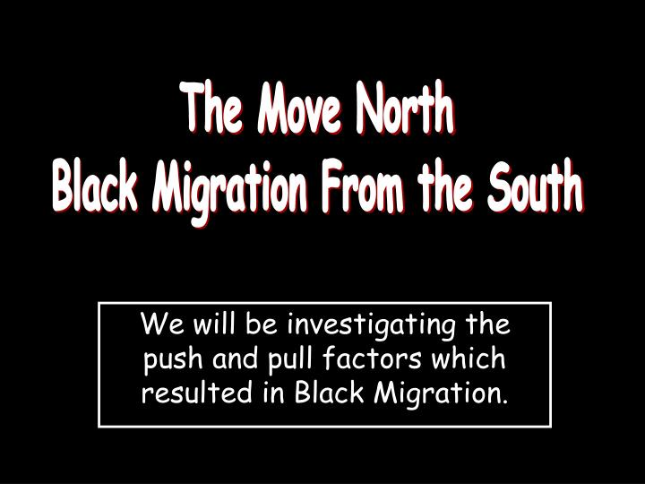 we will be investigating the push and pull factors which resulted in black migration n.