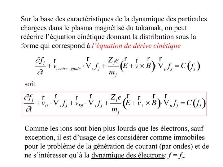 Sur la base des caractéristiques de la dynamique des particules chargées dans le plasma magnétisé du tokamak, on peut réécrire l'équation cinétique donnant la distribution sous la forme qui correspond à