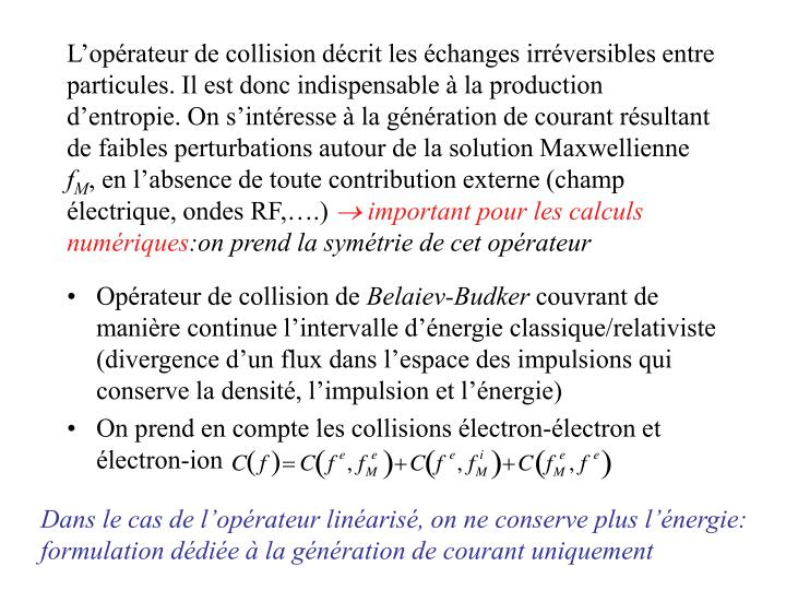 L'opérateur de collision décrit les échanges irréversibles entre particules. Il est donc indispensable à la production d'entropie. On s'intéresse à la génération de courant résultant de faibles perturbations autour de la solution Maxwellienne
