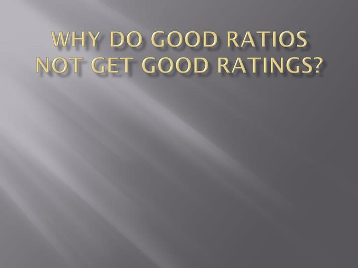 Why do good ratios not get good ratings?