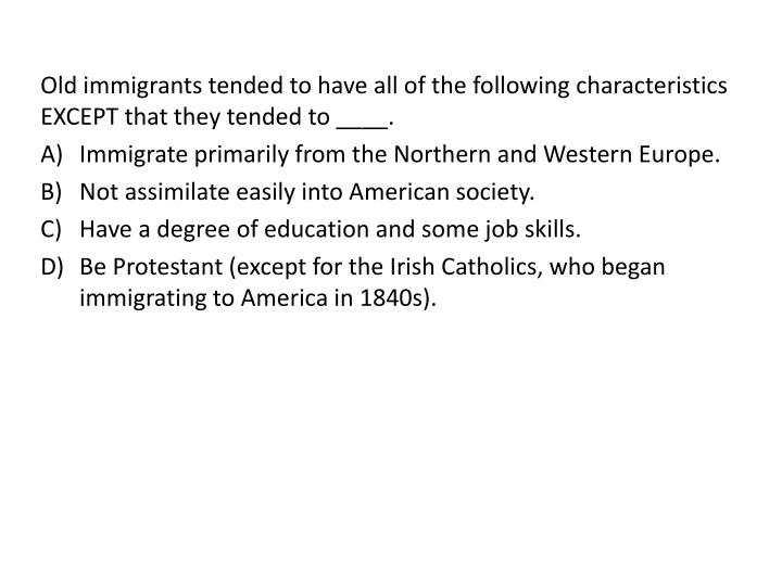 Old immigrants tended to have all of the following characteristics EXCEPT that they tended to ____.