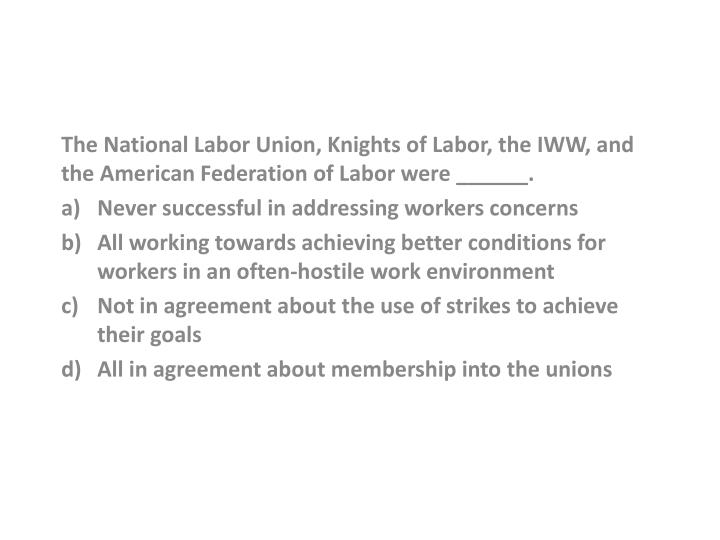 The National Labor Union, Knights of Labor, the IWW, and the American Federation of Labor were _____...