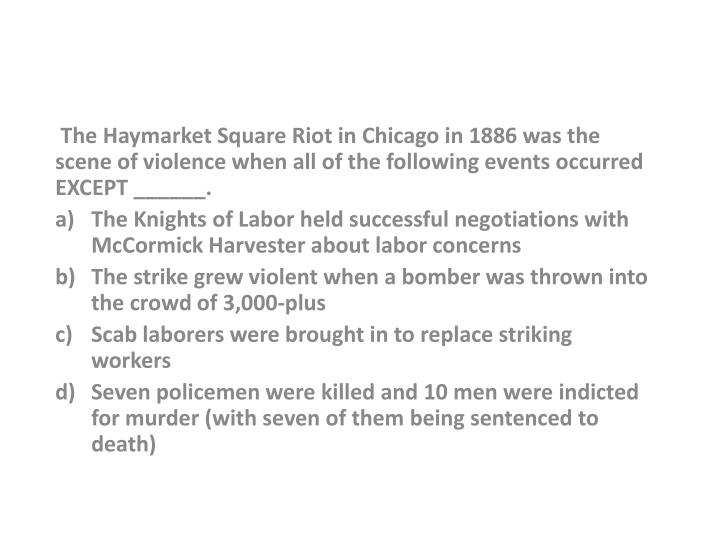 The Haymarket Square Riot in Chicago in 1886 was the scene of violence when all of the following events occurred EXCEPT ______.
