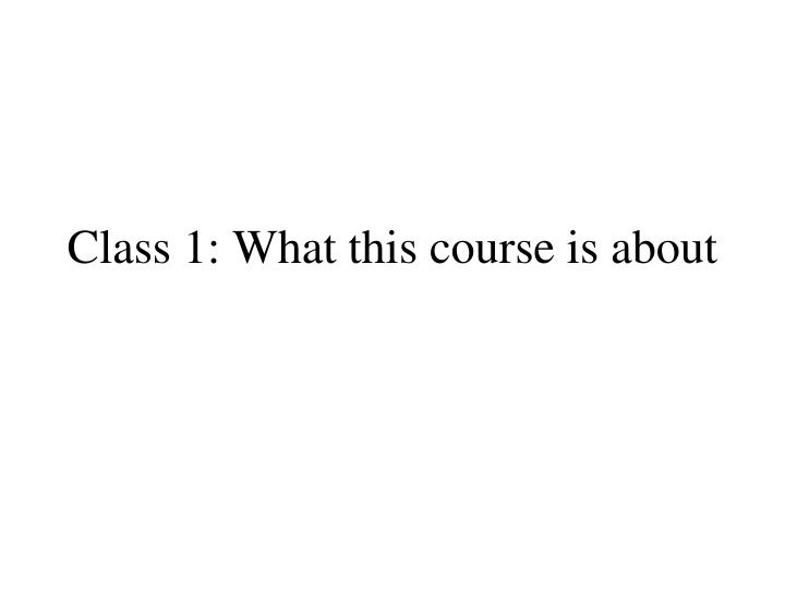 Class 1 what this course is about