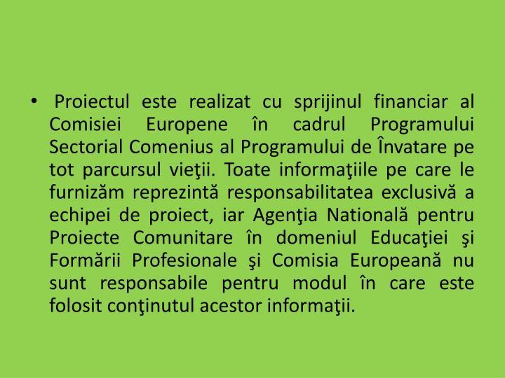 Proiectul este realizat cu sprijinul financiar al Comisiei Europene în cadrul Programului Sectorial Comenius al Programului de Învatare pe tot parcursul vieţii. Toate informaţiile pe care le furnizăm reprezintă responsabilitatea exclusivă a echipei de proiect, iar Agenţia Natională pentru Proiecte Comunitare în domeniul Educaţiei şi Formării Profesionale şi Comisia Europeană nu sunt responsabile pentru modul în care este folosit conţinutul acestor informaţii.