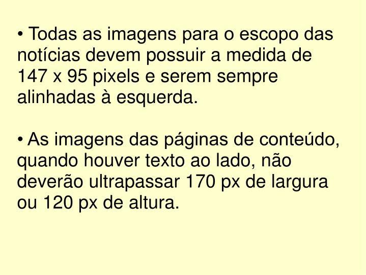 • Todas as imagens para o escopo das notícias devem possuir a medida de 147 x 95 pixels e serem sempre alinhadas à esquerda.