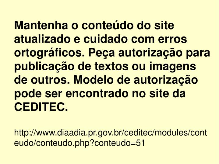 Mantenha o conteúdo do site atualizado e cuidado com erros ortográficos. Peça autorização para publicação de textos ou imagens de outros. Modelo de autorização pode ser encontrado no site da CEDITEC.