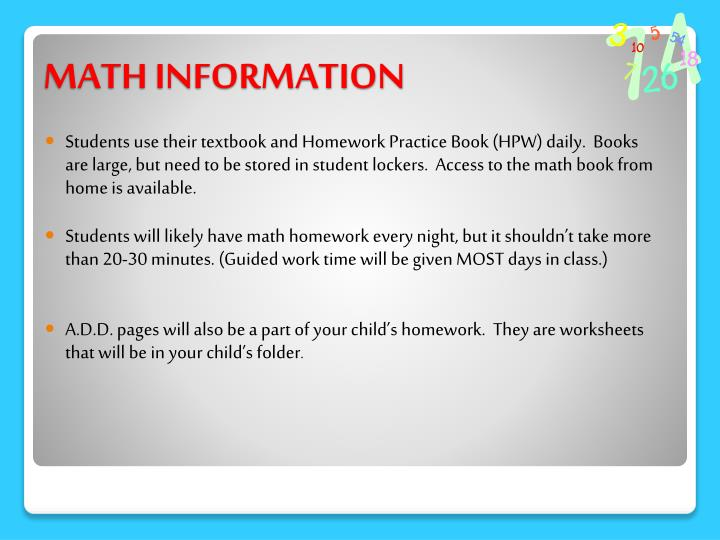 Students use their textbook and Homework Practice Book (HPW) daily.  Books are large, but need to be stored in student lockers.  Access to the math book from home is available.