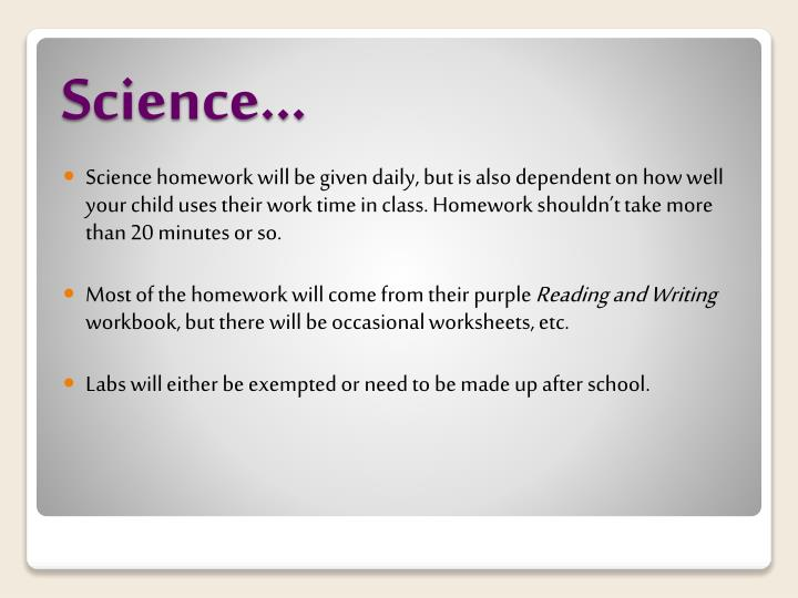 Science homework will be given daily, but is also dependent on how well your child uses their work time in class. Homework shouldn't take more than 20 minutes or so.