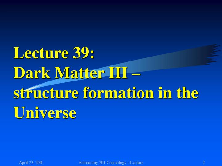 Lecture 39 dark matter iii structure formation in the universe