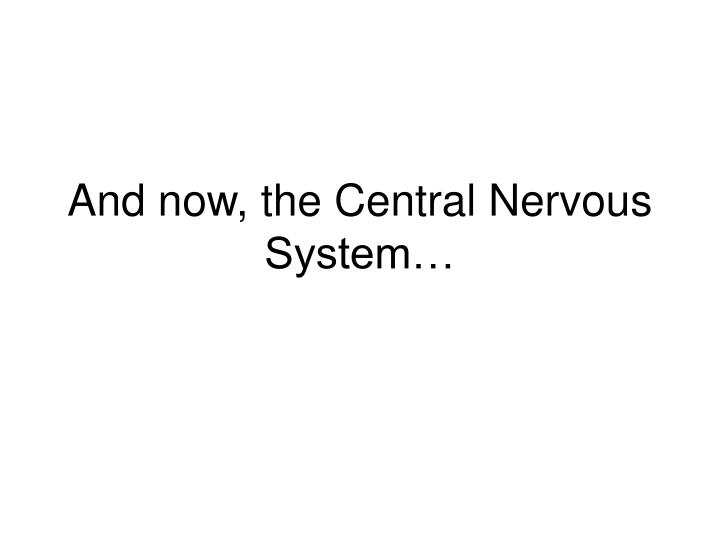 And now, the Central Nervous System…