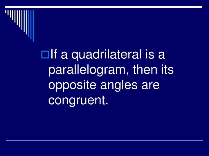 If a quadrilateral is a parallelogram, then its opposite angles are congruent.