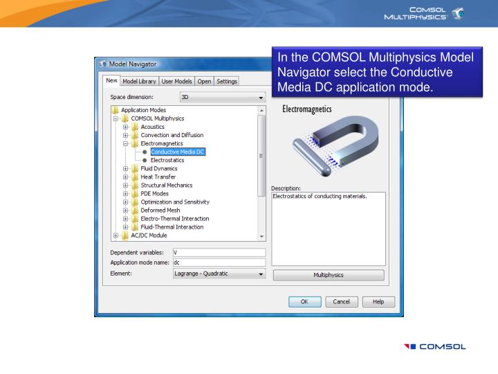 In the COMSOL Multiphysics Model Navigator select the Conductive Media DC application mode.