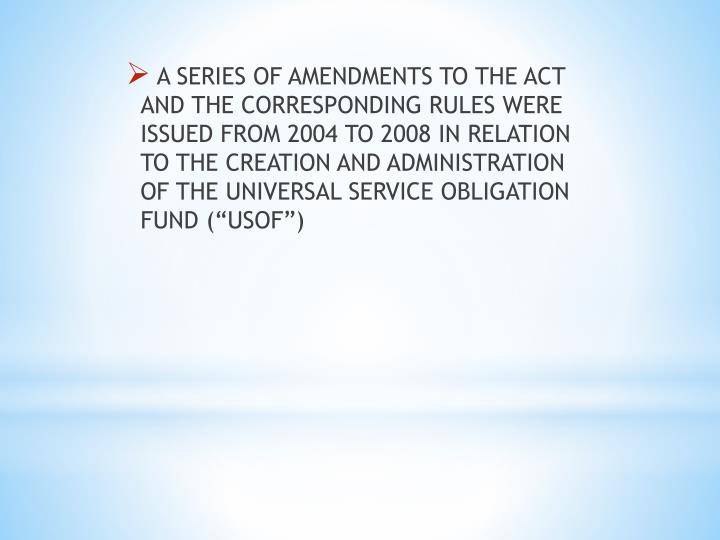 A SERIES OF AMENDMENTS TO THE ACT AND THE CORRESPONDING RULES WERE ISSUED FROM 2004 TO 2008 IN RELATION TO THE CREATION AND ADMINISTRATION OF THE UNIVERSAL SERVICE OBLIGATION FUND (
