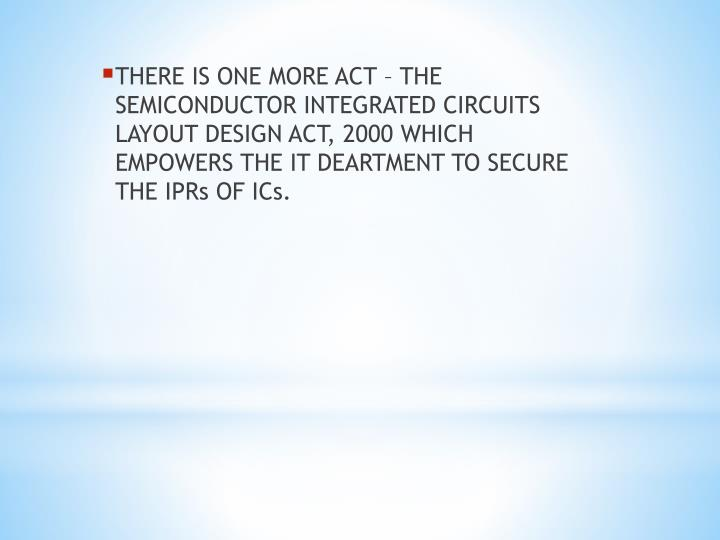 THERE IS ONE MORE ACT – THE SEMICONDUCTOR INTEGRATED CIRCUITS LAYOUT DESIGN ACT, 2000 WHICH EMPOWERS THE IT DEARTMENT TO SECURE THE IPRs OF ICs.